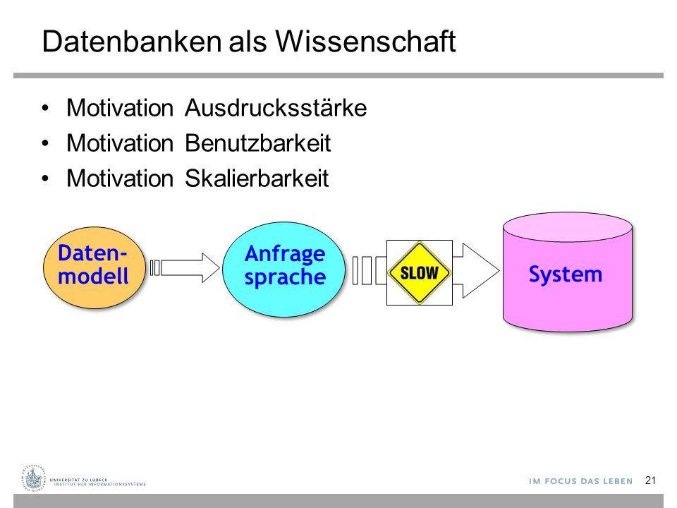 Datenbanken als Wissenschaft Motivation Ausdrucksstärke Motivation Benutzbarkeit Motivation Skalierbarkeit 21 Daten- modell Anfrage sprache System