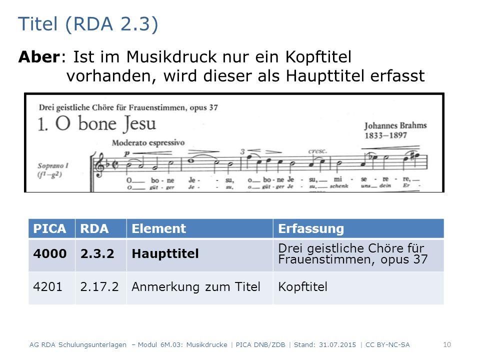 Titel (RDA 2.3) Aber: Ist im Musikdruck nur ein Kopftitel vorhanden, wird dieser als Haupttitel erfasst AG RDA Schulungsunterlagen – Modul 6M.03: Musikdrucke | PICA DNB/ZDB | Stand: 31.07.2015 | CC BY-NC-SA 10 PICARDAElementErfassung 40002.3.2Haupttitel Drei geistliche Chöre für Frauenstimmen, opus 37 42012.17.2Anmerkung zum TitelKopftitel