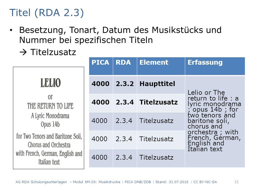 Titel (RDA 2.3) Besetzung, Tonart, Datum des Musikstücks und Nummer bei spezifischen Titeln  Titelzusatz AG RDA Schulungsunterlagen – Modul 6M.03: Musikdrucke | PICA DNB/ZDB | Stand: 31.07.2015 | CC BY-NC-SA 11 PICARDAElementErfassung 40002.3.2Haupttitel Lelio or The return to life : a lyric monodrama ; opus 14b ; for two tenors and baritone soli, chorus and orchestra ; with French, German, English and Italian text 40002.3.4Titelzusatz 40002.3.4Titelzusatz 40002.3.4Titelzusatz 40002.3.4Titelzusatz