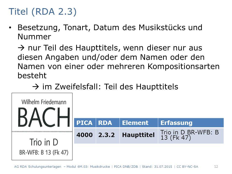 Titel (RDA 2.3) Besetzung, Tonart, Datum des Musikstücks und Nummer  nur Teil des Haupttitels, wenn dieser nur aus diesen Angaben und/oder dem Namen oder den Namen von einer oder mehreren Kompositionsarten besteht  im Zweifelsfall: Teil des Haupttitels AG RDA Schulungsunterlagen – Modul 6M.03: Musikdrucke | PICA DNB/ZDB | Stand: 31.07.2015 | CC BY-NC-SA 12 PICARDAElementErfassung 40002.3.2Haupttitel Trio in D BR-WFB: B 13 (Fk 47)