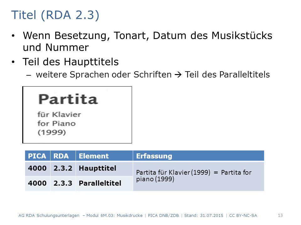 Titel (RDA 2.3) Wenn Besetzung, Tonart, Datum des Musikstücks und Nummer Teil des Haupttitels – weitere Sprachen oder Schriften  Teil des Paralleltitels AG RDA Schulungsunterlagen – Modul 6M.03: Musikdrucke | PICA DNB/ZDB | Stand: 31.07.2015 | CC BY-NC-SA 13 PICARDAElementErfassung 40002.3.2Haupttitel Partita für Klavier (1999) = Partita for piano (1999) 40002.3.3Paralleltitel