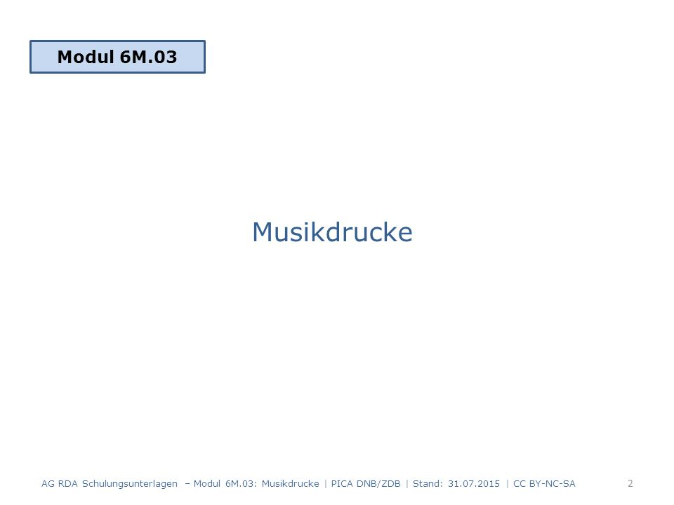 Musikdrucke Modul 6M.03 2 AG RDA Schulungsunterlagen – Modul 6M.03: Musikdrucke | PICA DNB/ZDB | Stand: 31.07.2015 | CC BY-NC-SA