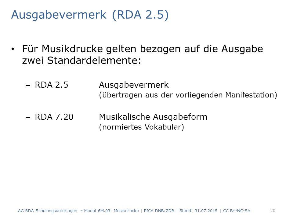 Ausgabevermerk (RDA 2.5) Für Musikdrucke gelten bezogen auf die Ausgabe zwei Standardelemente: – RDA 2.5 Ausgabevermerk (übertragen aus der vorliegenden Manifestation) – RDA 7.20Musikalische Ausgabeform (normiertes Vokabular) AG RDA Schulungsunterlagen – Modul 6M.03: Musikdrucke | PICA DNB/ZDB | Stand: 31.07.2015 | CC BY-NC-SA 20