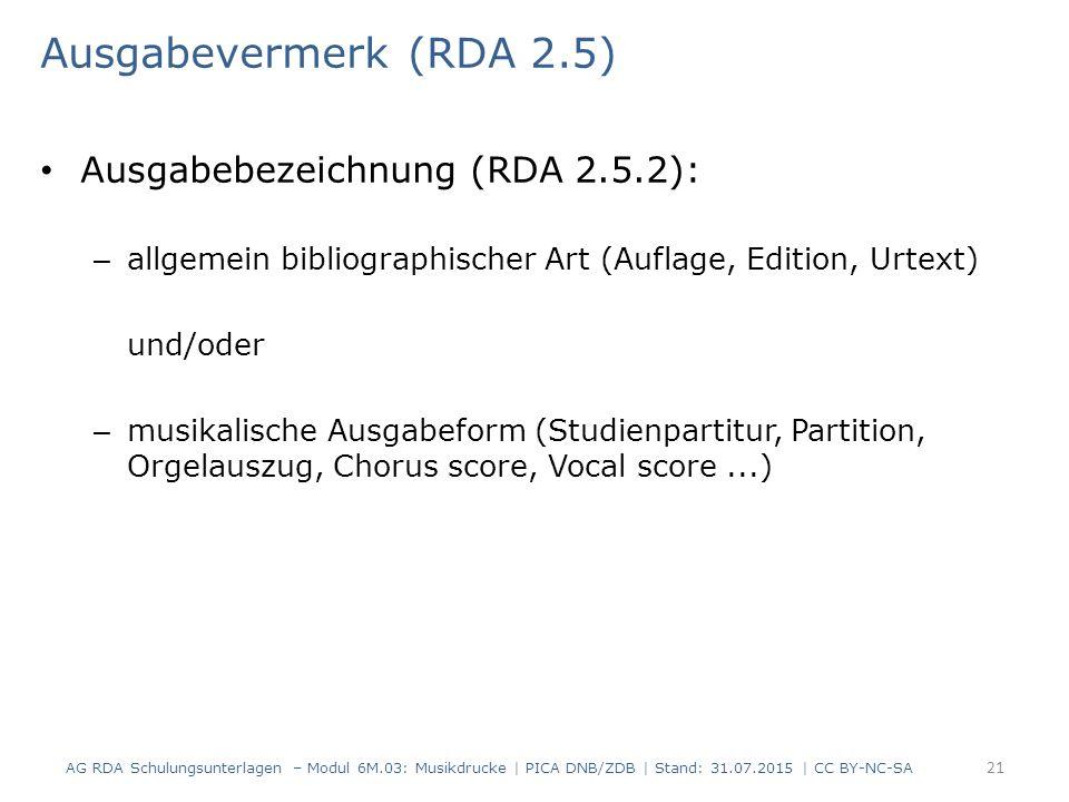 Ausgabevermerk (RDA 2.5) Ausgabebezeichnung (RDA 2.5.2): – allgemein bibliographischer Art (Auflage, Edition, Urtext) und/oder – musikalische Ausgabeform (Studienpartitur, Partition, Orgelauszug, Chorus score, Vocal score...) AG RDA Schulungsunterlagen – Modul 6M.03: Musikdrucke | PICA DNB/ZDB | Stand: 31.07.2015 | CC BY-NC-SA 21