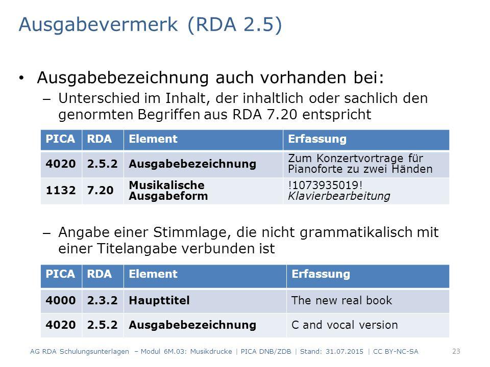 Ausgabevermerk (RDA 2.5) Ausgabebezeichnung auch vorhanden bei: – Unterschied im Inhalt, der inhaltlich oder sachlich den genormten Begriffen aus RDA 7.20 entspricht – Angabe einer Stimmlage, die nicht grammatikalisch mit einer Titelangabe verbunden ist AG RDA Schulungsunterlagen – Modul 6M.03: Musikdrucke | PICA DNB/ZDB | Stand: 31.07.2015 | CC BY-NC-SA 23 PICARDAElementErfassung 40202.5.2Ausgabebezeichnung Zum Konzertvortrage für Pianoforte zu zwei Händen 11327.20 Musikalische Ausgabeform !1073935019.