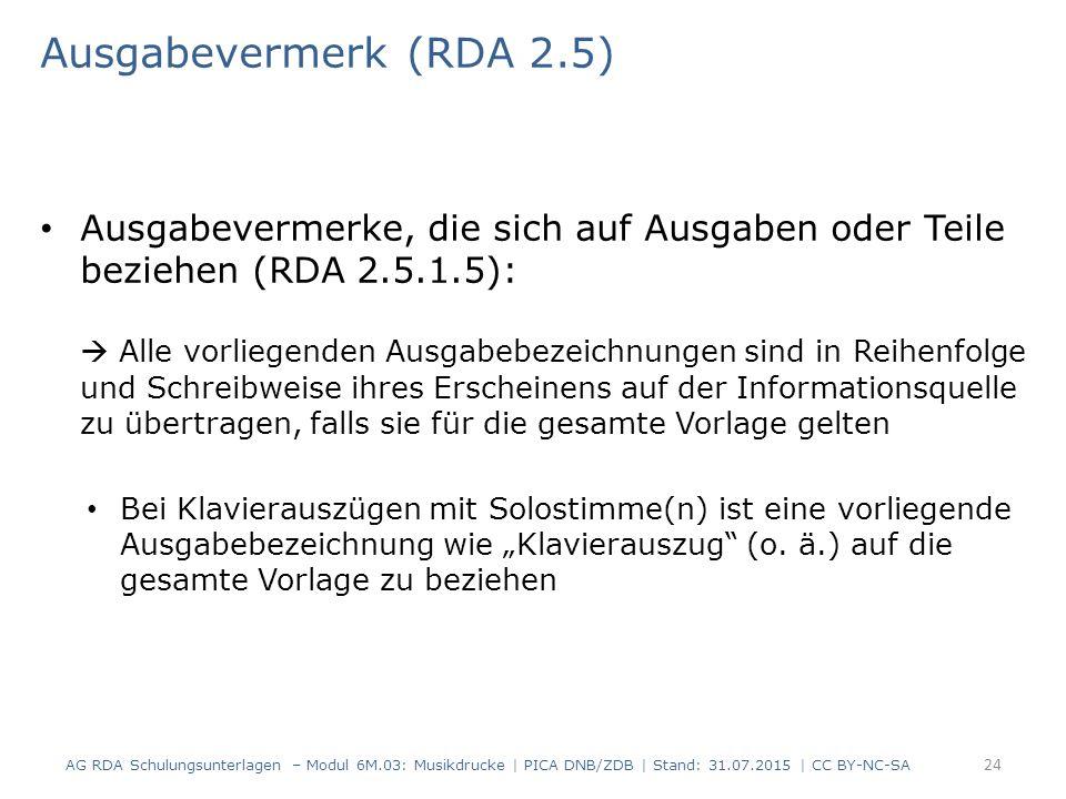 """Ausgabevermerk (RDA 2.5) Ausgabevermerke, die sich auf Ausgaben oder Teile beziehen (RDA 2.5.1.5):  Alle vorliegenden Ausgabebezeichnungen sind in Reihenfolge und Schreibweise ihres Erscheinens auf der Informationsquelle zu übertragen, falls sie für die gesamte Vorlage gelten Bei Klavierauszügen mit Solostimme(n) ist eine vorliegende Ausgabebezeichnung wie """"Klavierauszug (o."""