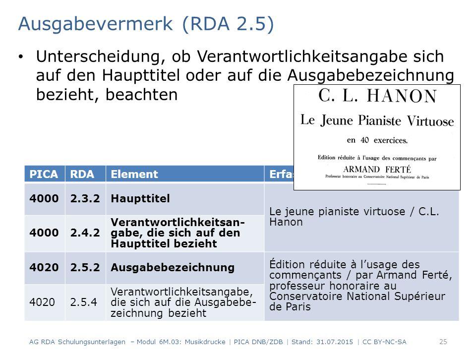 Ausgabevermerk (RDA 2.5) Unterscheidung, ob Verantwortlichkeitsangabe sich auf den Haupttitel oder auf die Ausgabebezeichnung bezieht, beachten AG RDA Schulungsunterlagen – Modul 6M.03: Musikdrucke | PICA DNB/ZDB | Stand: 31.07.2015 | CC BY-NC-SA 25 PICARDAElementErfassung 40002.3.2Haupttitel Le jeune pianiste virtuose / C.L.