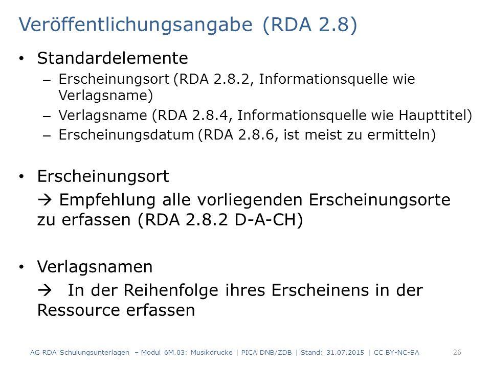 Veröffentlichungsangabe (RDA 2.8) Standardelemente – Erscheinungsort (RDA 2.8.2, Informationsquelle wie Verlagsname) – Verlagsname (RDA 2.8.4, Informationsquelle wie Haupttitel) – Erscheinungsdatum (RDA 2.8.6, ist meist zu ermitteln) Erscheinungsort  Empfehlung alle vorliegenden Erscheinungsorte zu erfassen (RDA 2.8.2 D-A-CH) Verlagsnamen  In der Reihenfolge ihres Erscheinens in der Ressource erfassen AG RDA Schulungsunterlagen – Modul 6M.03: Musikdrucke | PICA DNB/ZDB | Stand: 31.07.2015 | CC BY-NC-SA 26