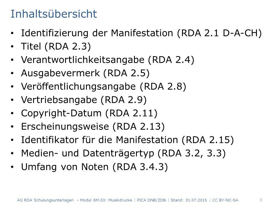 Inhaltsübersicht Identifizierung der Manifestation (RDA 2.1 D-A-CH) Titel (RDA 2.3) Verantwortlichkeitsangabe (RDA 2.4) Ausgabevermerk (RDA 2.5) Veröffentlichungsangabe (RDA 2.8) Vertriebsangabe (RDA 2.9) Copyright-Datum (RDA 2.11) Erscheinungsweise (RDA 2.13) Identifikator für die Manifestation (RDA 2.15) Medien- und Datenträgertyp (RDA 3.2, 3.3) Umfang von Noten (RDA 3.4.3) AG RDA Schulungsunterlagen – Modul 6M.03: Musikdrucke | PICA DNB/ZDB | Stand: 31.07.2015 | CC BY-NC-SA 3