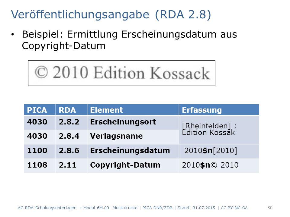 Veröffentlichungsangabe (RDA 2.8) Beispiel: Ermittlung Erscheinungsdatum aus Copyright-Datum AG RDA Schulungsunterlagen – Modul 6M.03: Musikdrucke | PICA DNB/ZDB | Stand: 31.07.2015 | CC BY-NC-SA 30 PICARDAElementErfassung 40302.8.2Erscheinungsort [Rheinfelden] : Edition Kossak 40302.8.4Verlagsname 11002.8.6Erscheinungsdatum 2010$n[2010] 11082.11Copyright-Datum2010$n© 2010