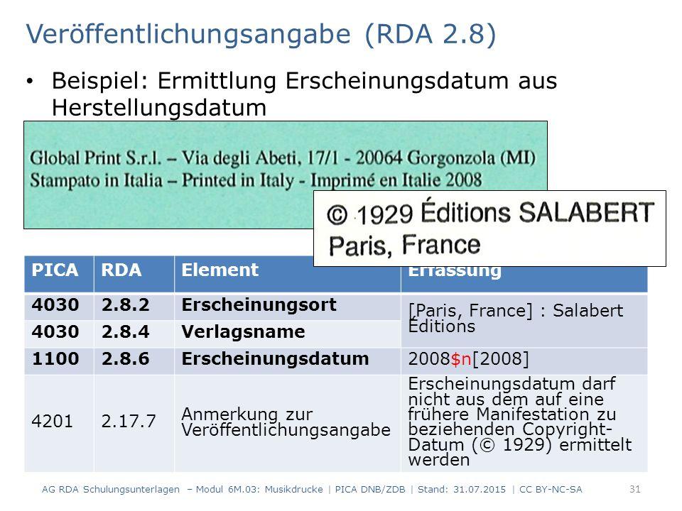 Veröffentlichungsangabe (RDA 2.8) Beispiel: Ermittlung Erscheinungsdatum aus Herstellungsdatum AG RDA Schulungsunterlagen – Modul 6M.03: Musikdrucke | PICA DNB/ZDB | Stand: 31.07.2015 | CC BY-NC-SA 31 PICARDAElementErfassung 40302.8.2Erscheinungsort [Paris, France] : Salabert Éditions 40302.8.4Verlagsname 11002.8.6Erscheinungsdatum2008$n[2008] 42012.17.7 Anmerkung zur Veröffentlichungsangabe Erscheinungsdatum darf nicht aus dem auf eine frühere Manifestation zu beziehenden Copyright- Datum (© 1929) ermittelt werden