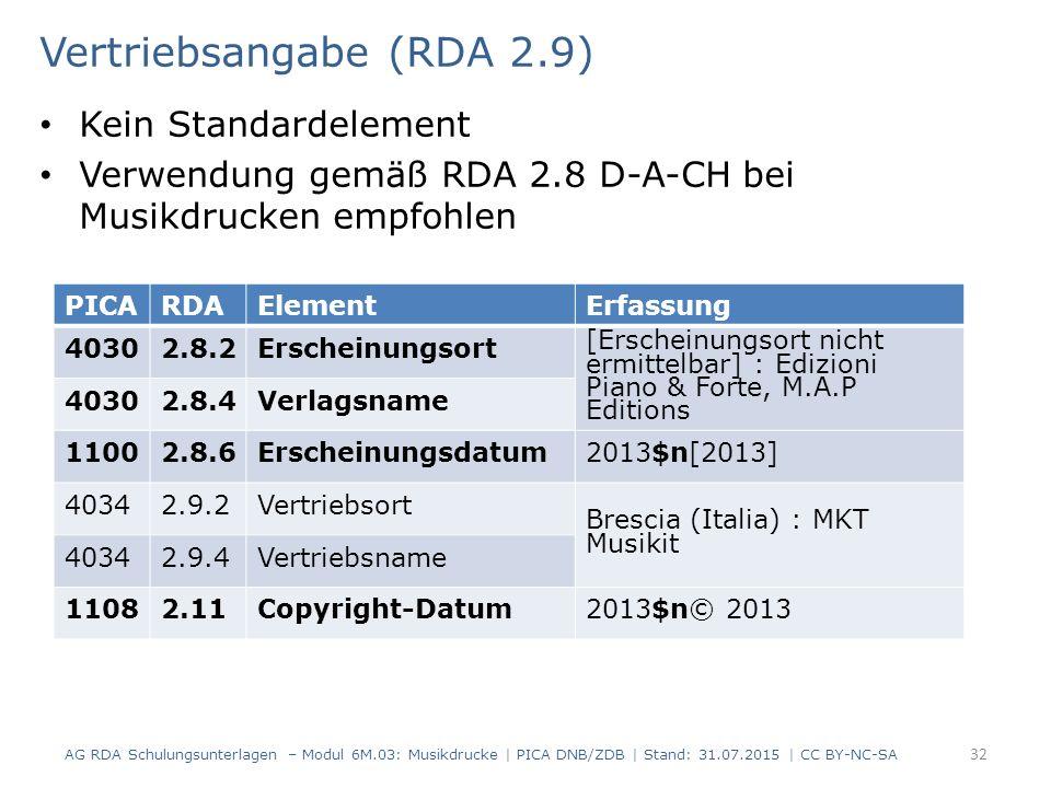 Vertriebsangabe (RDA 2.9) Kein Standardelement Verwendung gemäß RDA 2.8 D-A-CH bei Musikdrucken empfohlen AG RDA Schulungsunterlagen – Modul 6M.03: Musikdrucke | PICA DNB/ZDB | Stand: 31.07.2015 | CC BY-NC-SA 32 PICARDAElementErfassung 40302.8.2Erscheinungsort [Erscheinungsort nicht ermittelbar] : Edizioni Piano & Forte, M.A.P Editions 40302.8.4Verlagsname 11002.8.6Erscheinungsdatum2013$n[2013] 40342.9.2Vertriebsort Brescia (Italia) : MKT Musikit 40342.9.4Vertriebsname 11082.11Copyright-Datum2013$n© 2013