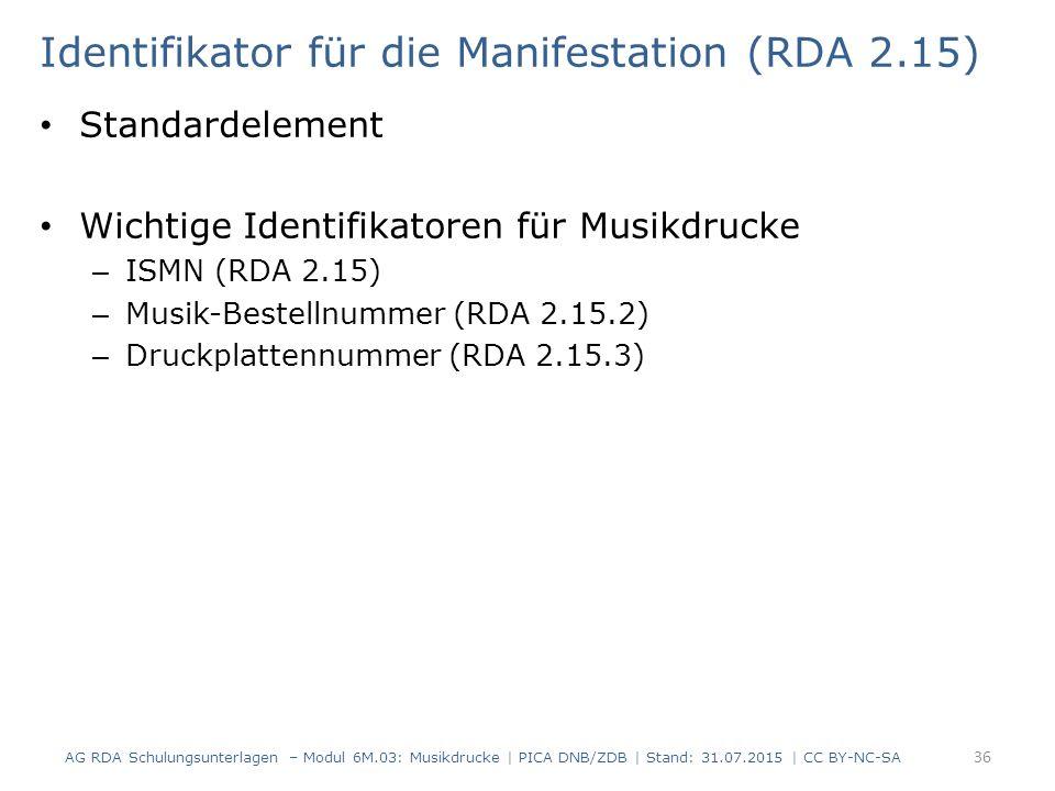 Identifikator für die Manifestation (RDA 2.15) Standardelement Wichtige Identifikatoren für Musikdrucke – ISMN (RDA 2.15) – Musik-Bestellnummer (RDA 2.15.2) – Druckplattennummer (RDA 2.15.3) AG RDA Schulungsunterlagen – Modul 6M.03: Musikdrucke | PICA DNB/ZDB | Stand: 31.07.2015 | CC BY-NC-SA 36