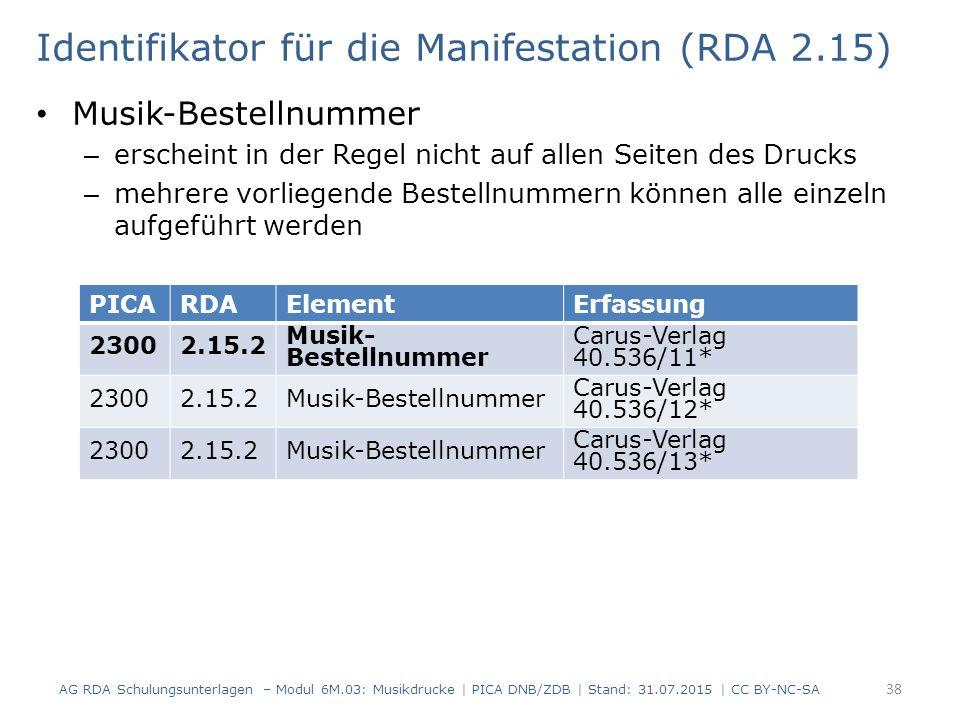 Identifikator für die Manifestation (RDA 2.15) Musik-Bestellnummer – erscheint in der Regel nicht auf allen Seiten des Drucks – mehrere vorliegende Bestellnummern können alle einzeln aufgeführt werden AG RDA Schulungsunterlagen – Modul 6M.03: Musikdrucke | PICA DNB/ZDB | Stand: 31.07.2015 | CC BY-NC-SA 38 PICARDAElementErfassung 23002.15.2 Musik- Bestellnummer Carus-Verlag 40.536/11* 23002.15.2Musik-Bestellnummer Carus-Verlag 40.536/12* 23002.15.2Musik-Bestellnummer Carus-Verlag 40.536/13*