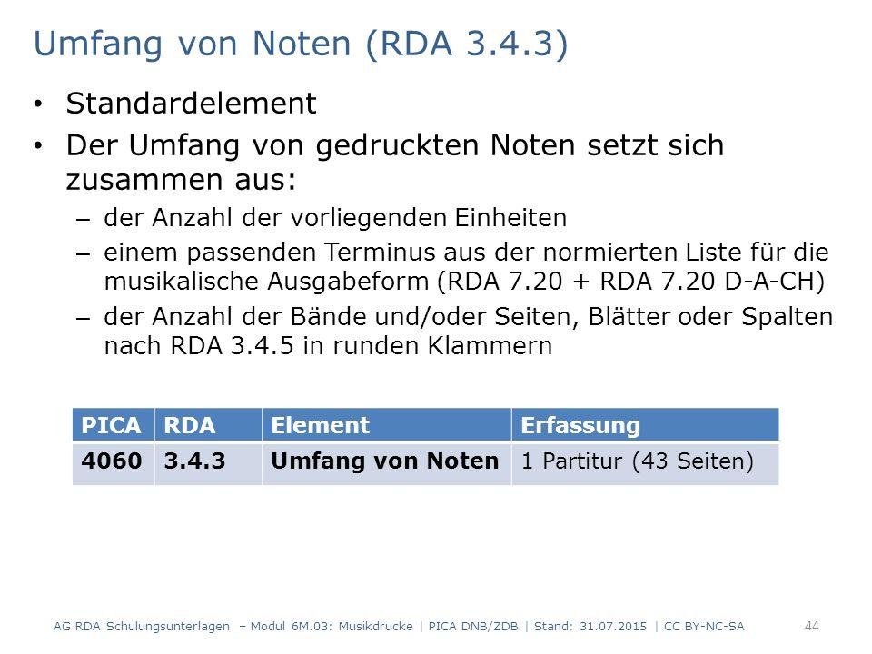 Umfang von Noten (RDA 3.4.3) Standardelement Der Umfang von gedruckten Noten setzt sich zusammen aus: – der Anzahl der vorliegenden Einheiten – einem passenden Terminus aus der normierten Liste für die musikalische Ausgabeform (RDA 7.20 + RDA 7.20 D-A-CH) – der Anzahl der Bände und/oder Seiten, Blätter oder Spalten nach RDA 3.4.5 in runden Klammern AG RDA Schulungsunterlagen – Modul 6M.03: Musikdrucke | PICA DNB/ZDB | Stand: 31.07.2015 | CC BY-NC-SA 44 PICARDAElementErfassung 40603.4.3Umfang von Noten1 Partitur (43 Seiten)