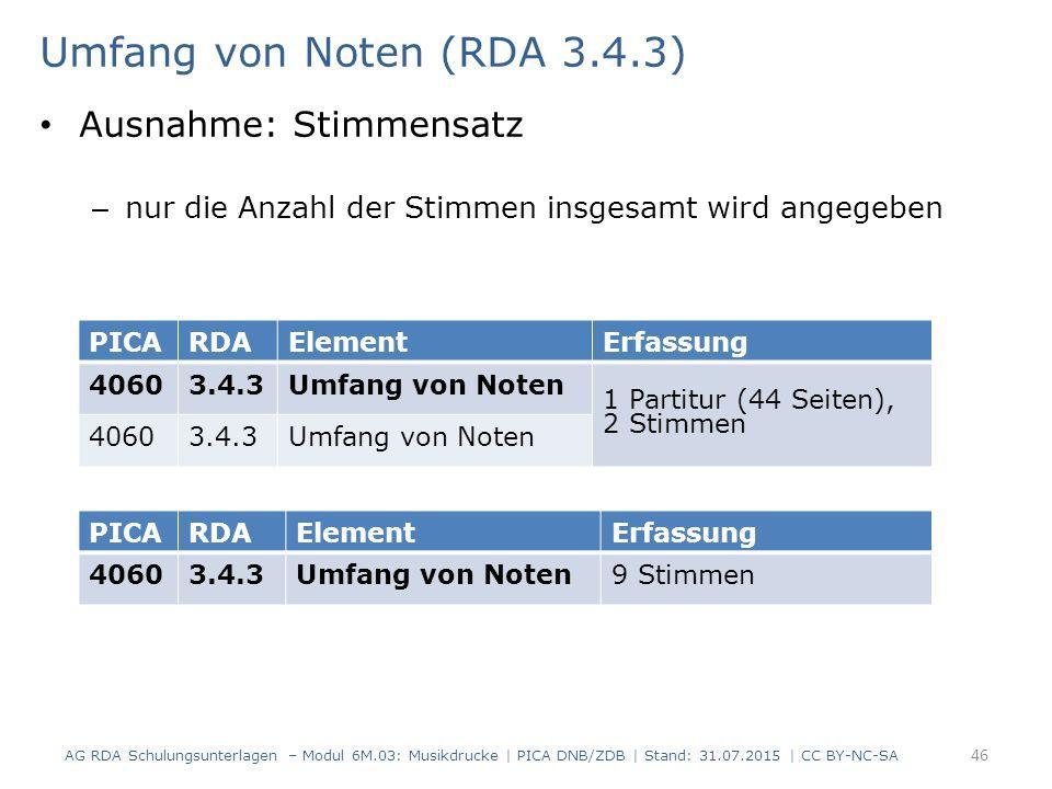 Umfang von Noten (RDA 3.4.3) Ausnahme: Stimmensatz – nur die Anzahl der Stimmen insgesamt wird angegeben AG RDA Schulungsunterlagen – Modul 6M.03: Musikdrucke | PICA DNB/ZDB | Stand: 31.07.2015 | CC BY-NC-SA 46 PICARDAElementErfassung 40603.4.3Umfang von Noten 1 Partitur (44 Seiten), 2 Stimmen 40603.4.3Umfang von Noten PICARDAElementErfassung 40603.4.3Umfang von Noten9 Stimmen