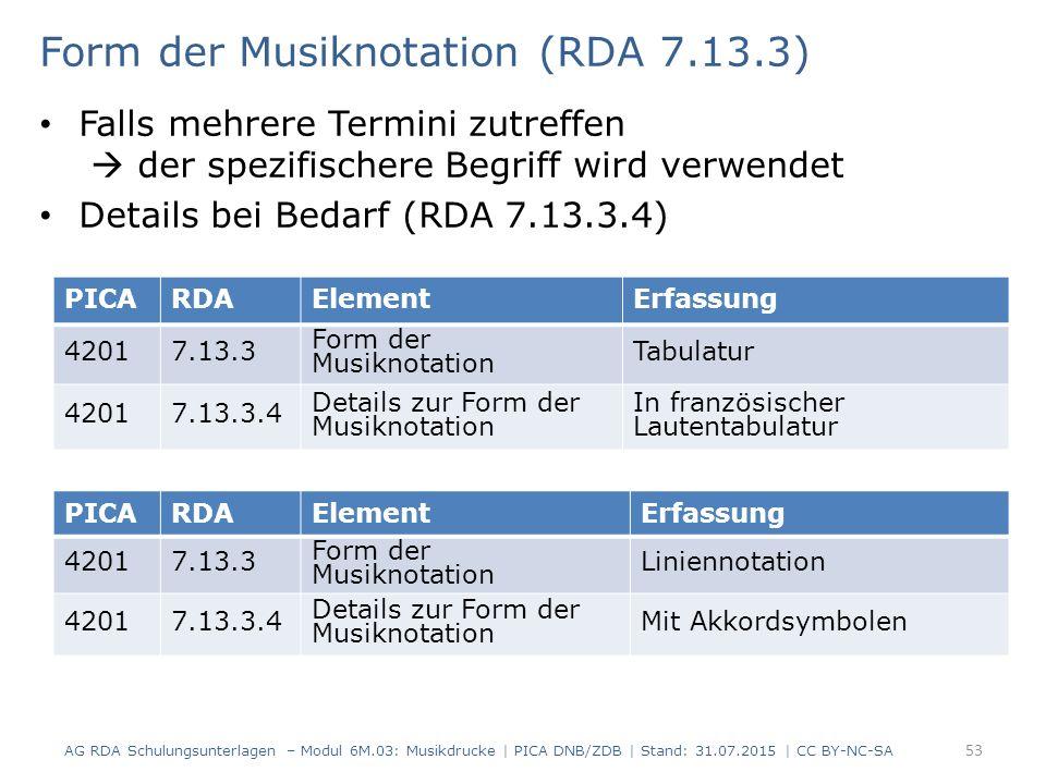 Form der Musiknotation (RDA 7.13.3) Falls mehrere Termini zutreffen  der spezifischere Begriff wird verwendet Details bei Bedarf (RDA 7.13.3.4) AG RDA Schulungsunterlagen – Modul 6M.03: Musikdrucke | PICA DNB/ZDB | Stand: 31.07.2015 | CC BY-NC-SA 53 PICARDAElementErfassung 42017.13.3 Form der Musiknotation Tabulatur 42017.13.3.4 Details zur Form der Musiknotation In französischer Lautentabulatur PICARDAElementErfassung 42017.13.3 Form der Musiknotation Liniennotation 42017.13.3.4 Details zur Form der Musiknotation Mit Akkordsymbolen