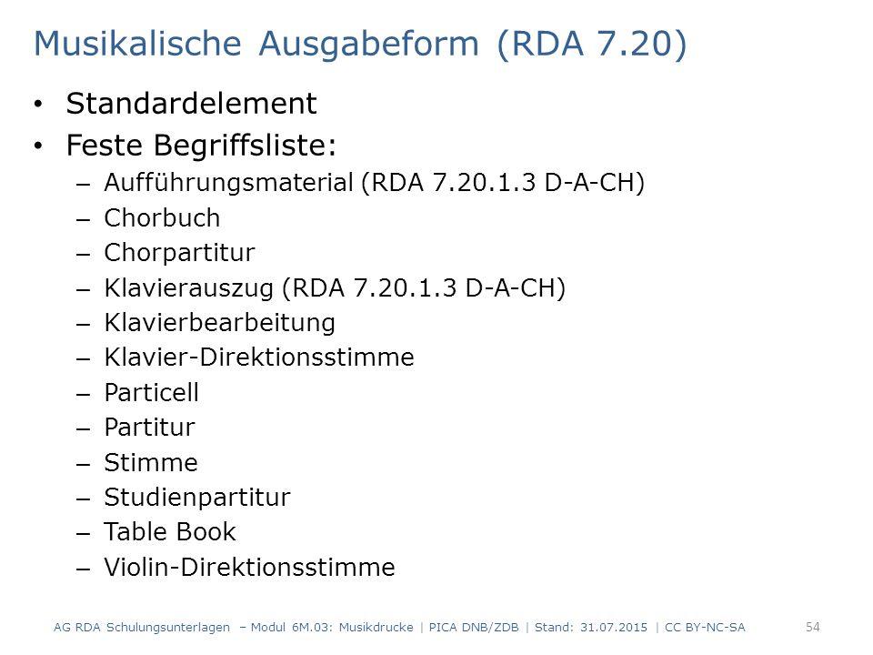 Musikalische Ausgabeform (RDA 7.20) Standardelement Feste Begriffsliste: – Aufführungsmaterial (RDA 7.20.1.3 D-A-CH) – Chorbuch – Chorpartitur – Klavierauszug (RDA 7.20.1.3 D-A-CH) – Klavierbearbeitung – Klavier-Direktionsstimme – Particell – Partitur – Stimme – Studienpartitur – Table Book – Violin-Direktionsstimme AG RDA Schulungsunterlagen – Modul 6M.03: Musikdrucke | PICA DNB/ZDB | Stand: 31.07.2015 | CC BY-NC-SA 54