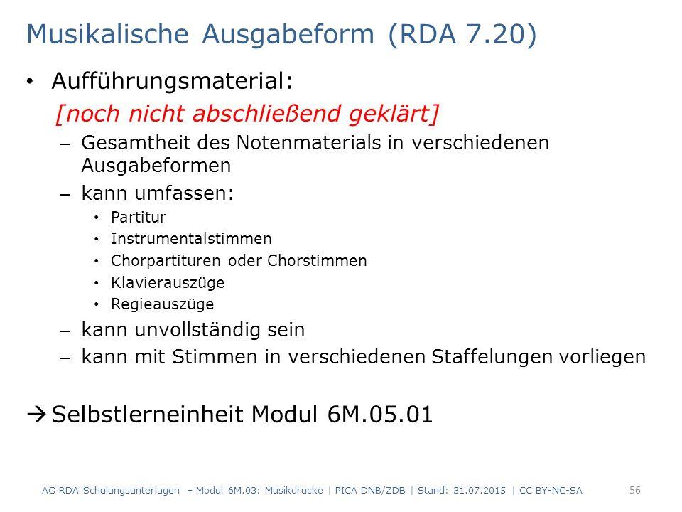 Musikalische Ausgabeform (RDA 7.20) Aufführungsmaterial: [noch nicht abschließend geklärt] – Gesamtheit des Notenmaterials in verschiedenen Ausgabeformen – kann umfassen: Partitur Instrumentalstimmen Chorpartituren oder Chorstimmen Klavierauszüge Regieauszüge – kann unvollständig sein – kann mit Stimmen in verschiedenen Staffelungen vorliegen  Selbstlerneinheit Modul 6M.05.01 AG RDA Schulungsunterlagen – Modul 6M.03: Musikdrucke | PICA DNB/ZDB | Stand: 31.07.2015 | CC BY-NC-SA 56