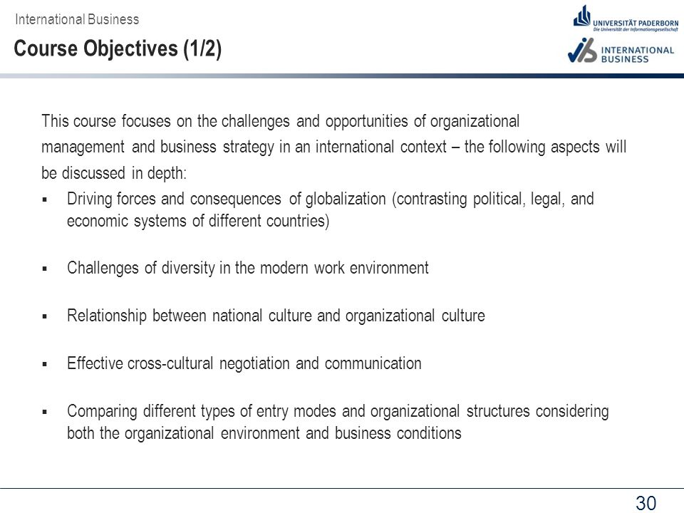 30 This course focuses on the challenges and opportunities of organizational management and business strategy in an international context – the following aspects will be discussed in depth:  Driving forces and consequences of globalization (contrasting political, legal, and economic systems of different countries)  Challenges of diversity in the modern work environment  Relationship between national culture and organizational culture  Effective cross-cultural negotiation and communication  Comparing different types of entry modes and organizational structures considering both the organizational environment and business conditions International Business Course Objectives (1/2)