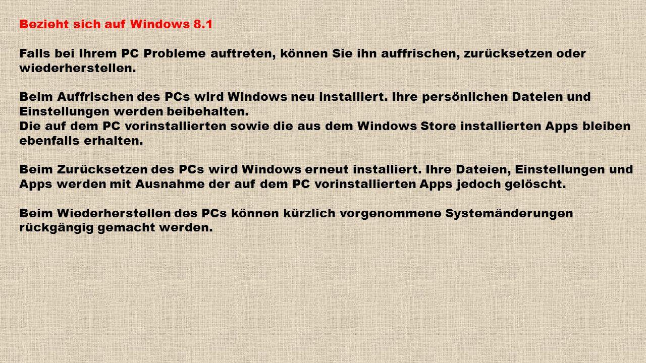 Bezieht sich auf Windows 8.1 Falls bei Ihrem PC Probleme auftreten, können Sie ihn auffrischen, zurücksetzen oder wiederherstellen. Beim Auffrischen d