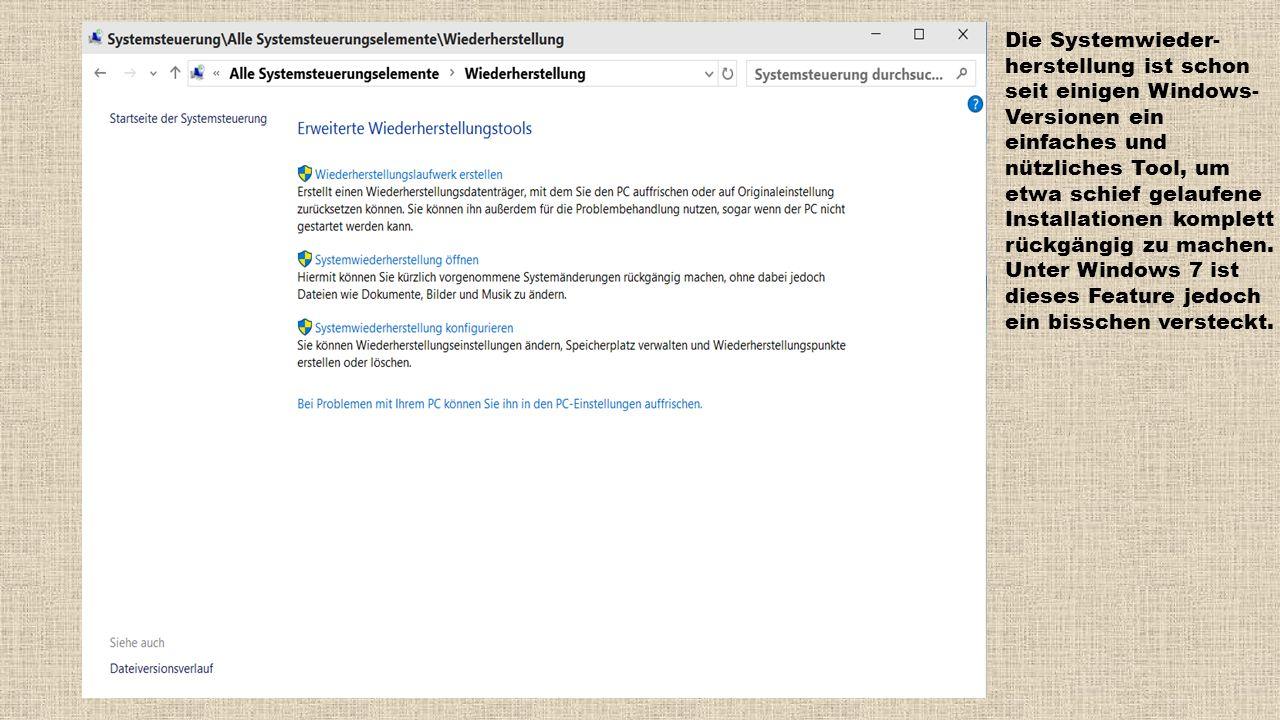 Die Systemwieder- herstellung ist schon seit einigen Windows- Versionen ein einfaches und nützliches Tool, um etwa schief gelaufene Installationen kom