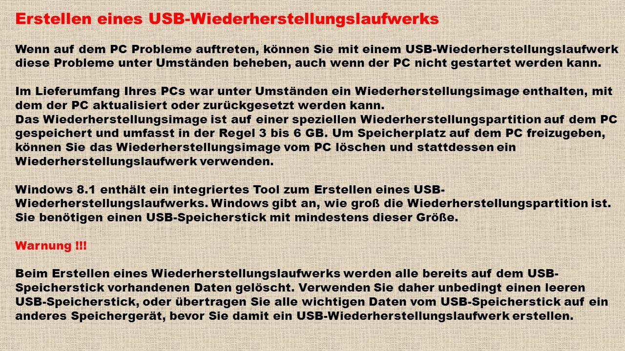 Erstellen eines USB-Wiederherstellungslaufwerks Wenn auf dem PC Probleme auftreten, können Sie mit einem USB-Wiederherstellungslaufwerk diese Probleme unter Umständen beheben, auch wenn der PC nicht gestartet werden kann.