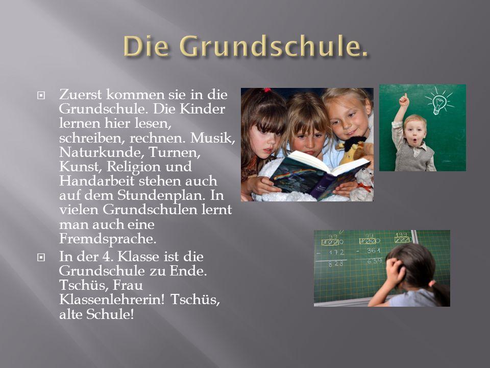  Zuerst kommen sie in die Grundschule.Die Kinder lernen hier lesen, schreiben, rechnen.