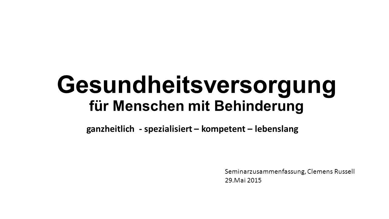 Gesundheitsversorgung für Menschen mit Behinderung ganzheitlich - spezialisiert – kompetent – lebenslang Seminarzusammenfassung, Clemens Russell 29.Mai 2015