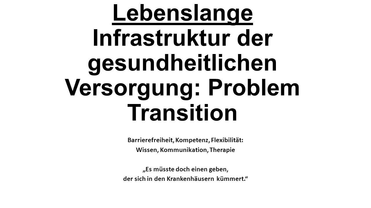 Lebenslange Infrastruktur der gesundheitlichen Versorgung: Problem Transition Barrierefreiheit, Kompetenz, Flexibilität: Wissen, Kommunikation, Therap