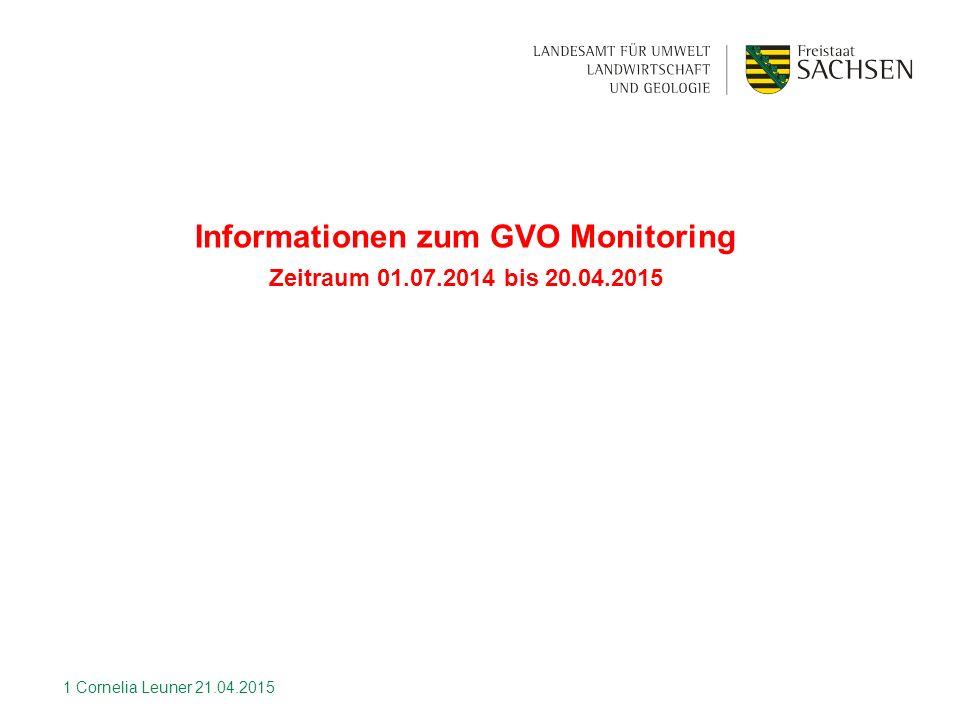 Informationen zum GVO Monitoring Zeitraum 01.07.2014 bis 20.04.2015 1 Cornelia Leuner 21.04.2015