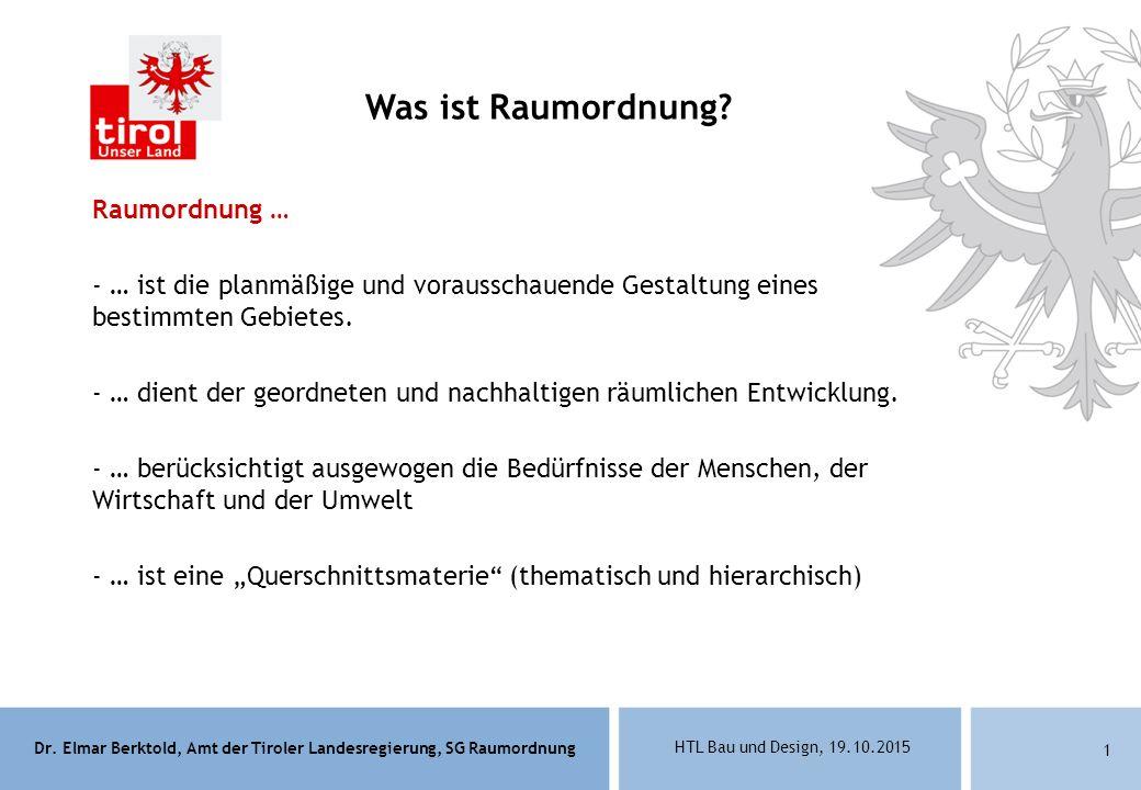 Dr. Elmar Berktold, Amt der Tiroler Landesregierung, SG Raumordnung HTL Bau und Design, 19.10.2015 1 Raumordnung … - … ist die planmäßige und voraussc