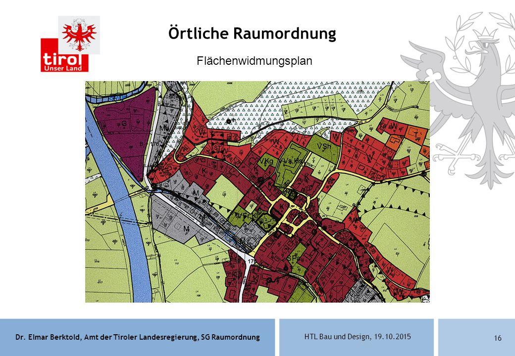 Dr. Elmar Berktold, Amt der Tiroler Landesregierung, SG Raumordnung HTL Bau und Design, 19.10.2015 16 Flächenwidmungsplan Örtliche Raumordnung