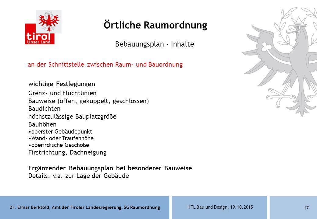 Dr. Elmar Berktold, Amt der Tiroler Landesregierung, SG Raumordnung HTL Bau und Design, 19.10.2015 17 Bebauungsplan - Inhalte wichtige Festlegungen Gr