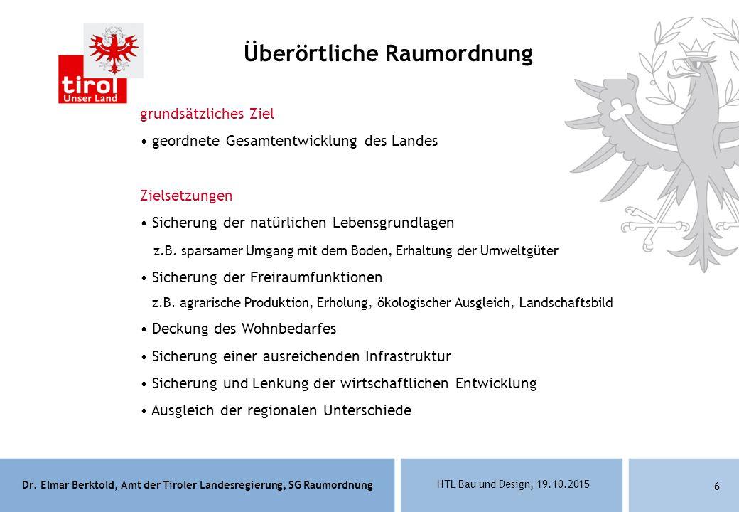 Dr. Elmar Berktold, Amt der Tiroler Landesregierung, SG Raumordnung HTL Bau und Design, 19.10.2015 6 Überörtliche Raumordnung grundsätzliches Ziel geo