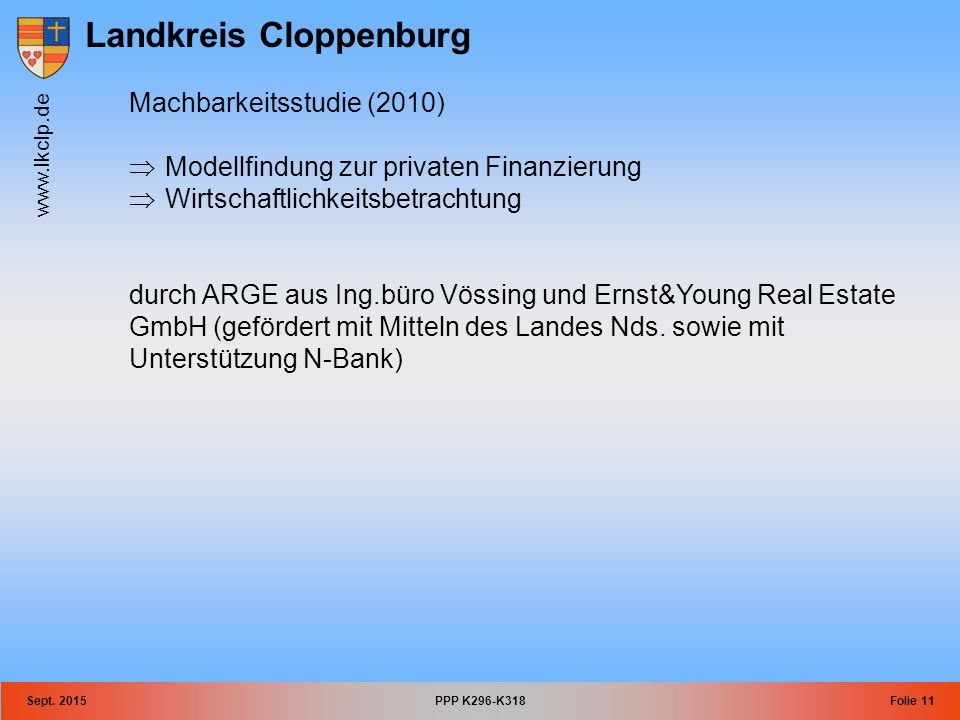 Landkreis Cloppenburg www.lkclp.de Sept. 2015PPP K296-K318Folie 11 Machbarkeitsstudie (2010)  Modellfindung zur privaten Finanzierung  Wirtschaftlic