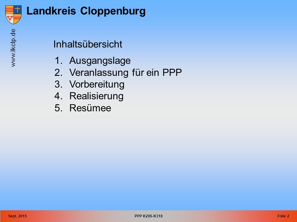 Landkreis Cloppenburg www.lkclp.de Sept. 2015PPP K296-K318Folie 2 Inhaltsübersicht 1.Ausgangslage 2.Veranlassung für ein PPP 3.Vorbereitung 4.Realisie