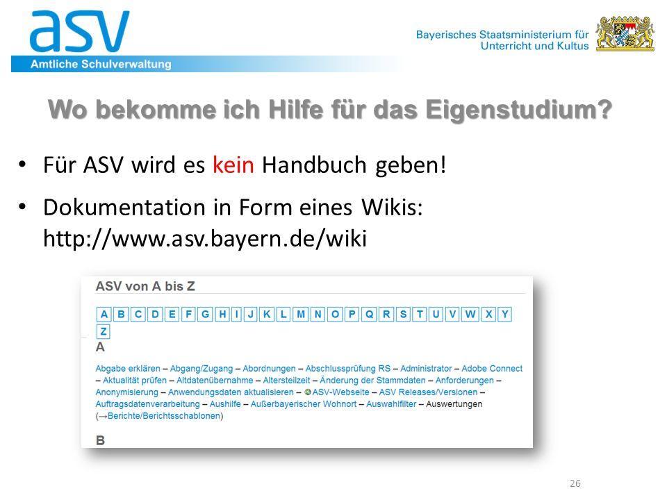 Wo bekomme ich Hilfe für das Eigenstudium? Für ASV wird es kein Handbuch geben! Dokumentation in Form eines Wikis: http://www.asv.bayern.de/wiki 26