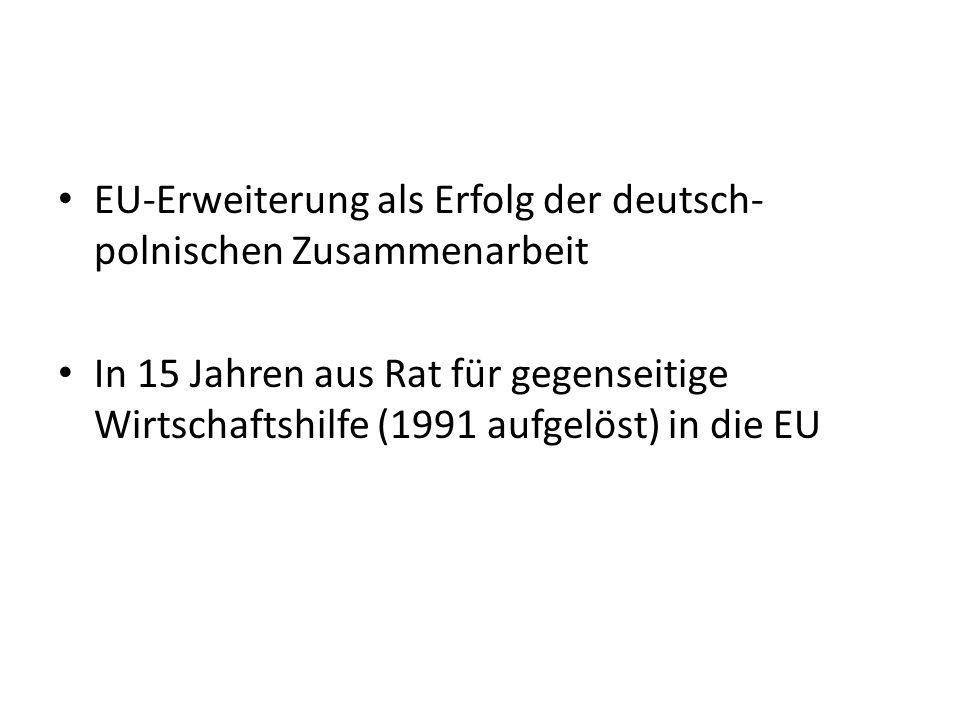 EU-Erweiterung als Erfolg der deutsch- polnischen Zusammenarbeit In 15 Jahren aus Rat für gegenseitige Wirtschaftshilfe (1991 aufgelöst) in die EU