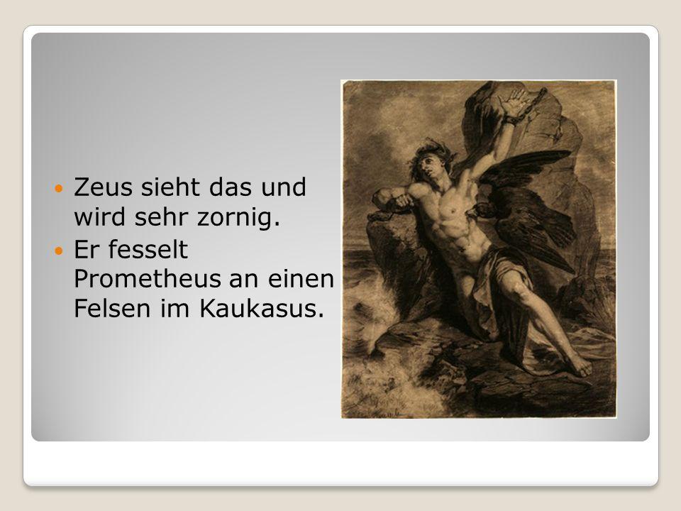 Zeus sieht das und wird sehr zornig. Er fesselt Prometheus an einen Felsen im Kaukasus.