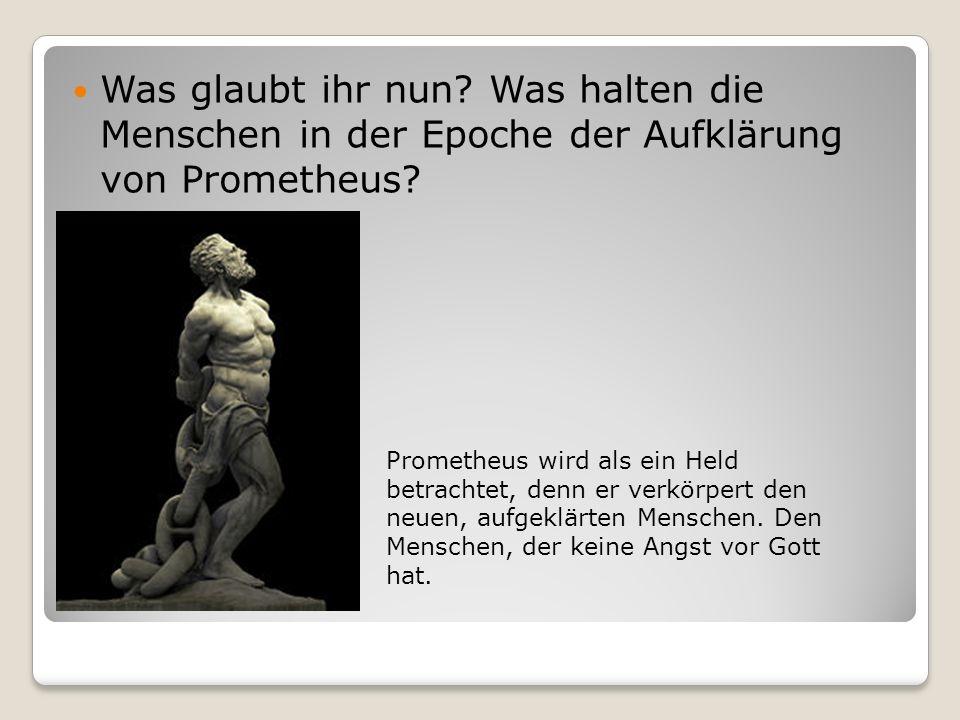 Was glaubt ihr nun.Was halten die Menschen in der Epoche der Aufklärung von Prometheus.