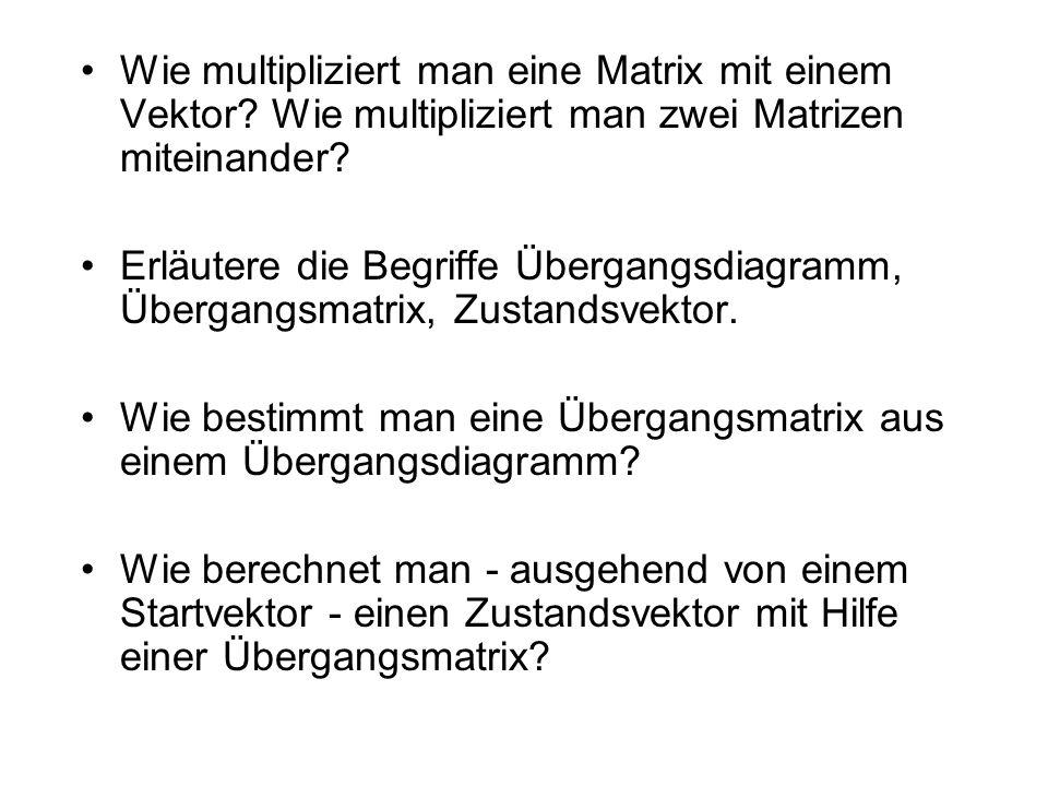 Wie multipliziert man eine Matrix mit einem Vektor? Wie multipliziert man zwei Matrizen miteinander? Erläutere die Begriffe Übergangsdiagramm, Übergan