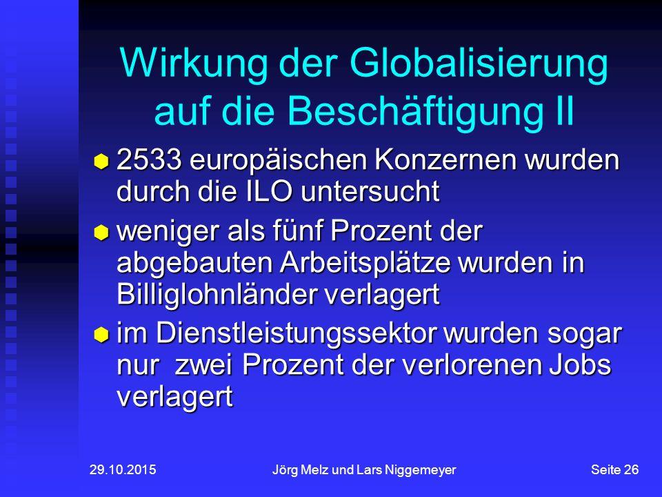 29.10.2015Jörg Melz und Lars NiggemeyerSeite 26 Wirkung der Globalisierung auf die Beschäftigung II  2533 europäischen Konzernen wurden durch die ILO untersucht  weniger als fünf Prozent der abgebauten Arbeitsplätze wurden in Billiglohnländer verlagert  im Dienstleistungssektor wurden sogar nur zwei Prozent der verlorenen Jobs verlagert