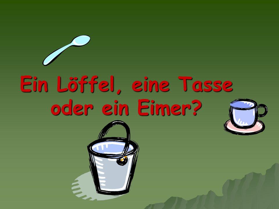 Ein Löffel, eine Tasse oder ein Eimer?