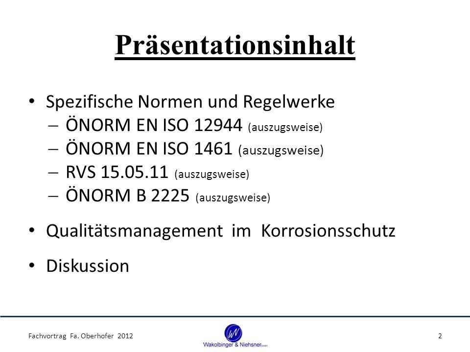 Präsentationsinhalt Spezifische Normen und Regelwerke  ÖNORM EN ISO 12944 (auszugsweise)  ÖNORM EN ISO 1461 (auszugsweise)  RVS 15.05.11 (auszugsweise)  ÖNORM B 2225 (auszugsweise) Qualitätsmanagement im Korrosionsschutz Diskussion Fachvortrag Fa.