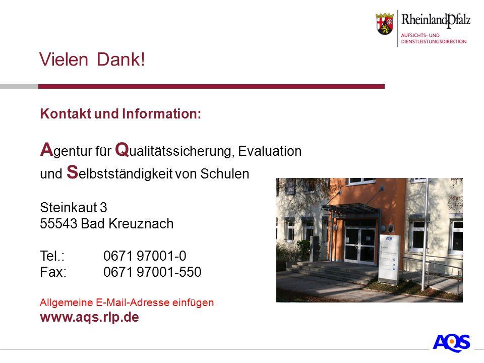 Kontakt und Information: A gentur für Q ualitätssicherung, Evaluation und S elbstständigkeit von Schulen Steinkaut 3 55543 Bad Kreuznach Tel.: 0671 97001-0 Fax: 0671 97001-550 Allgemeine E-Mail-Adresse einfügen www.aqs.rlp.de Vielen Dank!