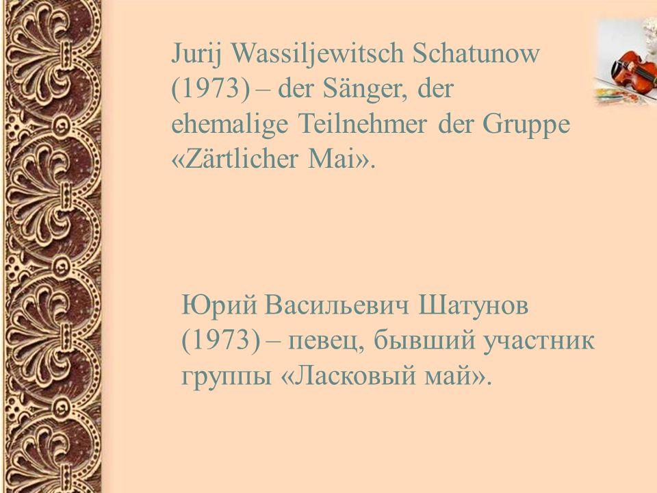 Jurij Wassiljewitsch Schatunow (1973) – der Sänger, der ehemalige Teilnehmer der Gruppe «Zärtlicher Mai».
