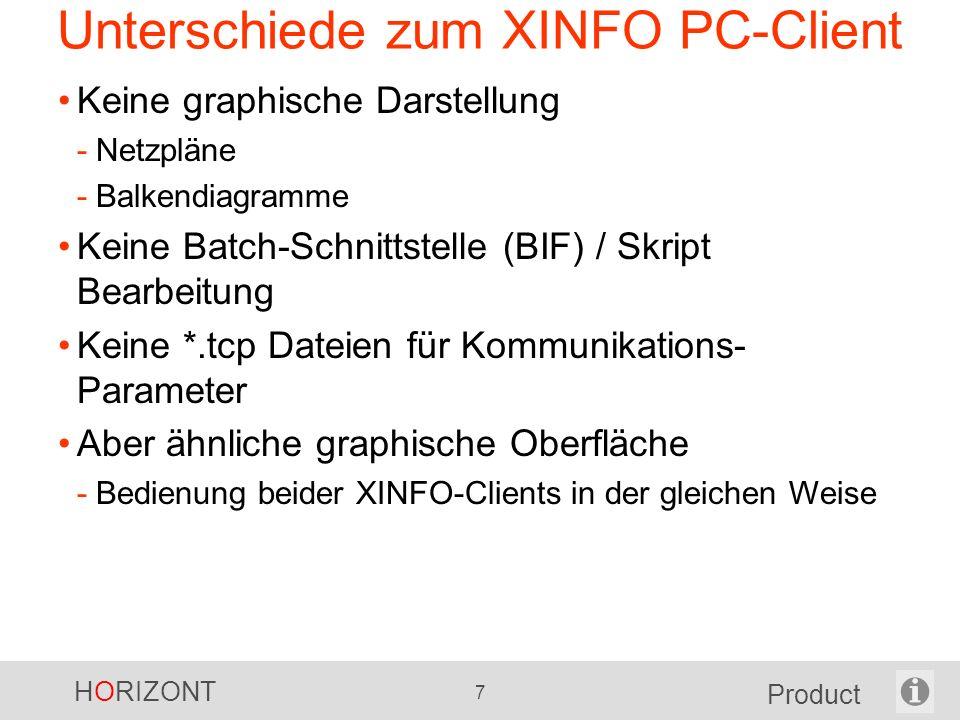 HORIZONT 7 Product Unterschiede zum XINFO PC-Client Keine graphische Darstellung -Netzpläne -Balkendiagramme Keine Batch-Schnittstelle (BIF) / Skript Bearbeitung Keine *.tcp Dateien für Kommunikations- Parameter Aber ähnliche graphische Oberfläche -Bedienung beider XINFO-Clients in der gleichen Weise