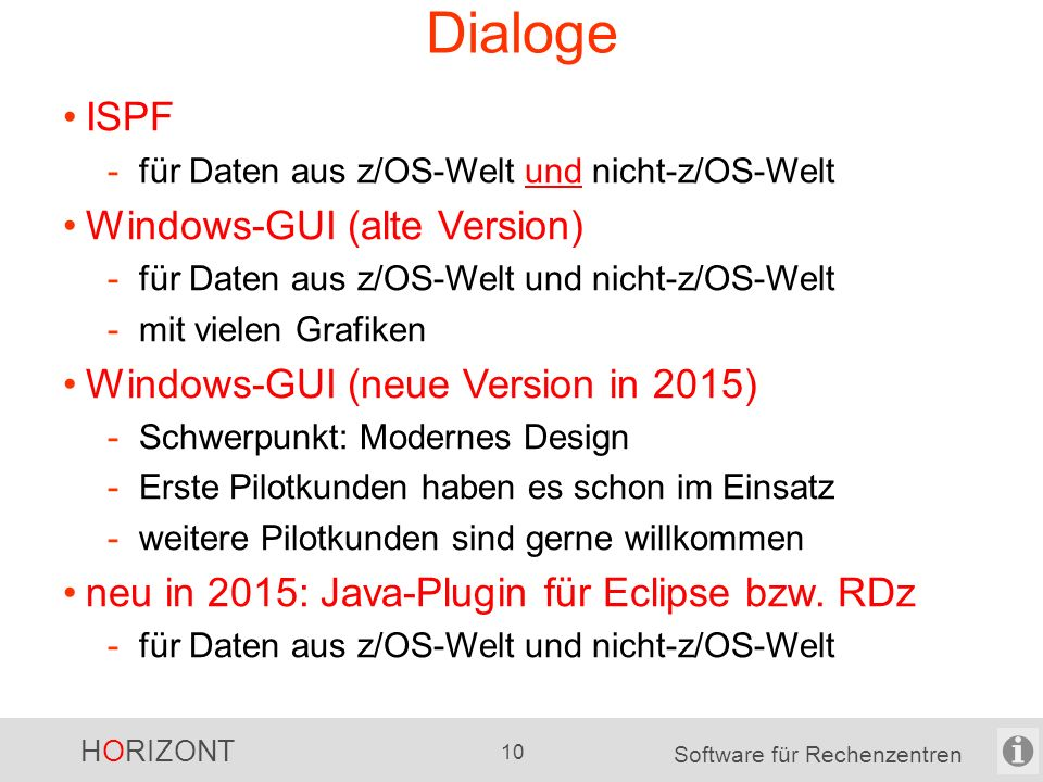 HORIZONT 9 Software für Rechenzentren UNIX, Windows File content SAP File Scanner SAP Scanner Technische Übersicht zOS, UNIX, Windows Unix, Windows Scheduler Scheduler Scanner XINFO Database (DB2, ORACLE, MS-SQL) Dialog z/OS JCL SMF JCL Scanner SMF Scanner z/OS, Unix, Windows Own data own scanner z/OS, Windows COBOL, PL1, C, Java, etc.