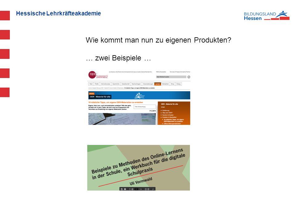 Hessische Lehrkräfteakademie Wie kommt man nun zu eigenen Produkten … zwei Beispiele …